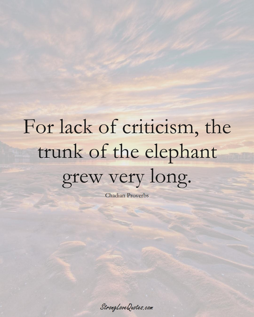 For lack of criticism, the trunk of the elephant grew very long. (Chadian Sayings);  #AfricanSayings
