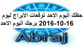 حظك اليوم الاحد توقعات الابراج ليوم 16-10-2016 برجك اليوم الاحد