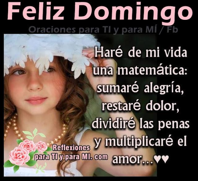 FELIZ DOMINGO Haré de mi vida una matemática sumaré alegría, restaré dolor, dividiré las penas y multiplicaré el amor...
