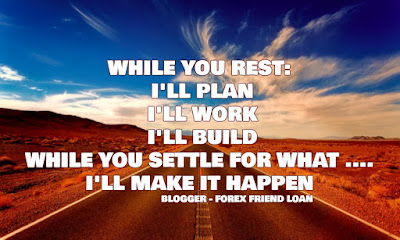WHILE YOU REST:  I'LL PLAN  I'LL WORK  I'LL BUILD WHILE YOU SETTLE FOR WHAT .... I'LL MAKE IT HAPPEN