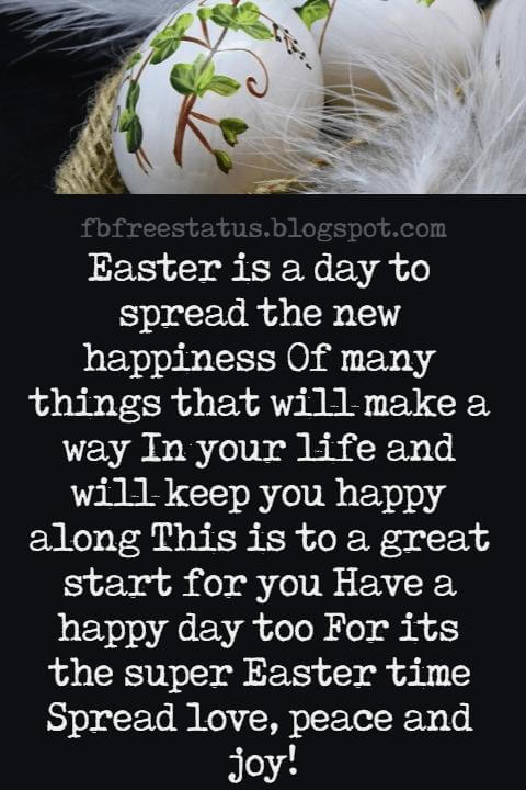 Easter Messages, Easter is a day to spread the new happiness Of many things that will make a way In your life and will keep you happy along This is to a great start for you Have a happy day too For its the super Easter time Spread love, peace and joy!