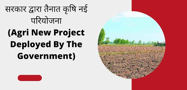 सरकार द्वारा तैनात कृषि नई परियोजना(agri new project Deployed By The Government )