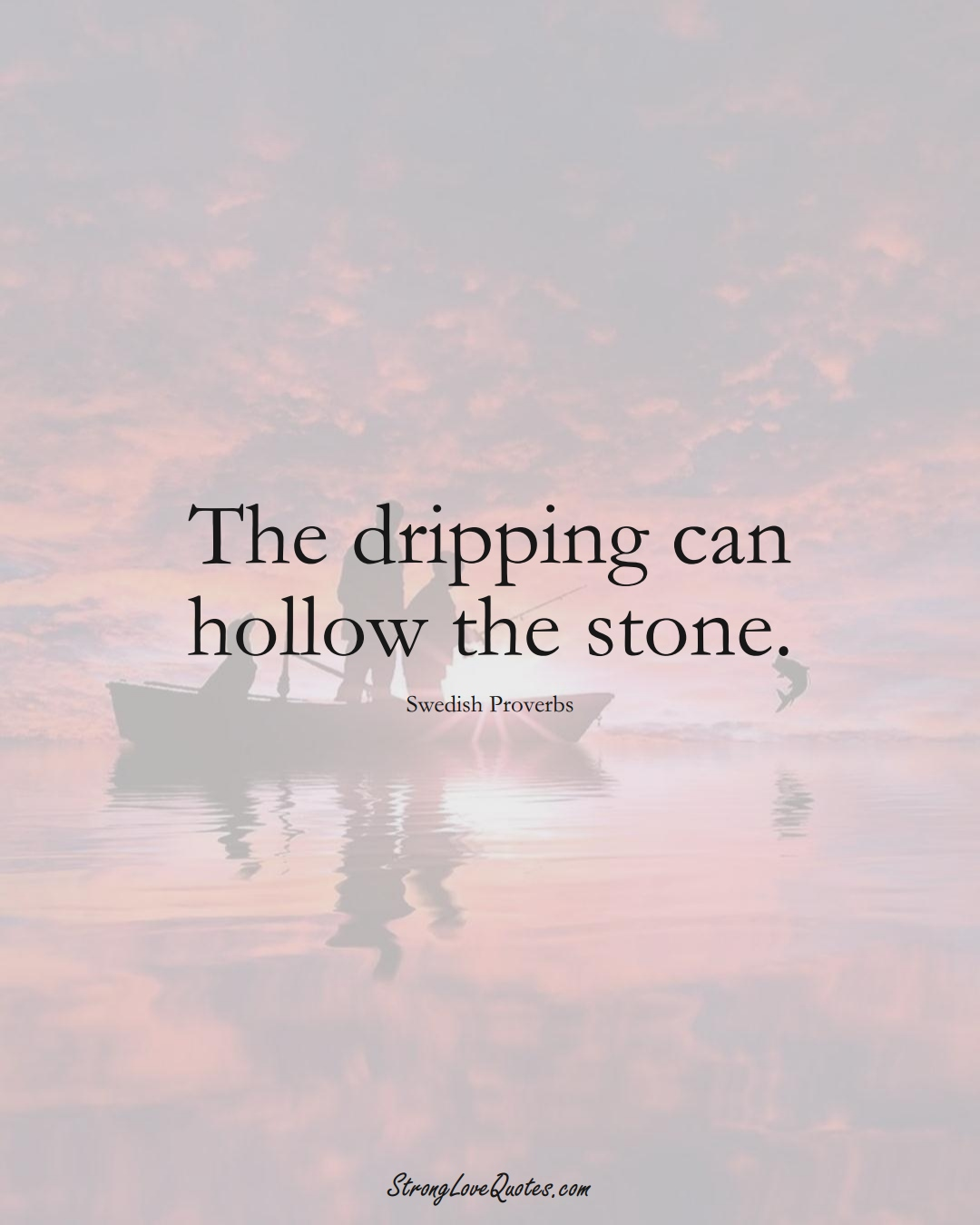 The dripping can hollow the stone. (Swedish Sayings);  #EuropeanSayings