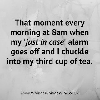 That moment every morning at 8am when my 'just in case' alarm goes off and I chuckle into my third cup of tea