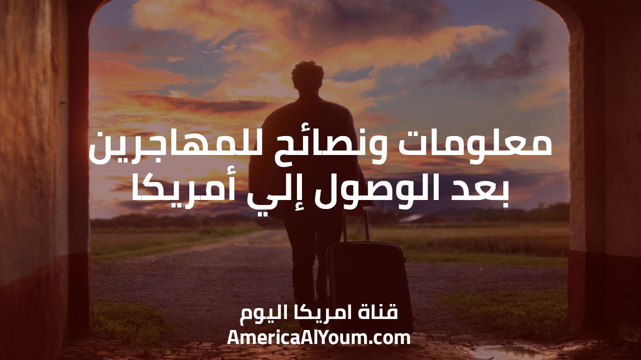 معلومات ونصائح للمهاجرين بعد الوصول إلي أمريكا