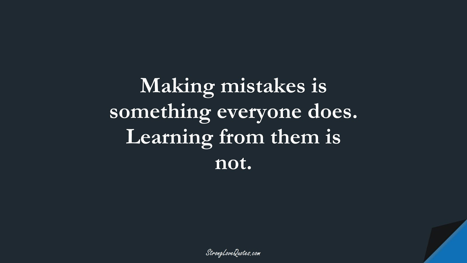 Making mistakes is something everyone does. Learning from them is not.FALSE