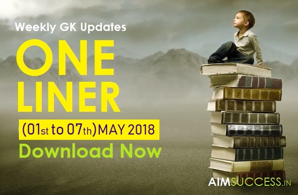 Weekly Current Affairs One Liners (01 May - 07 May) 2018 Download Now