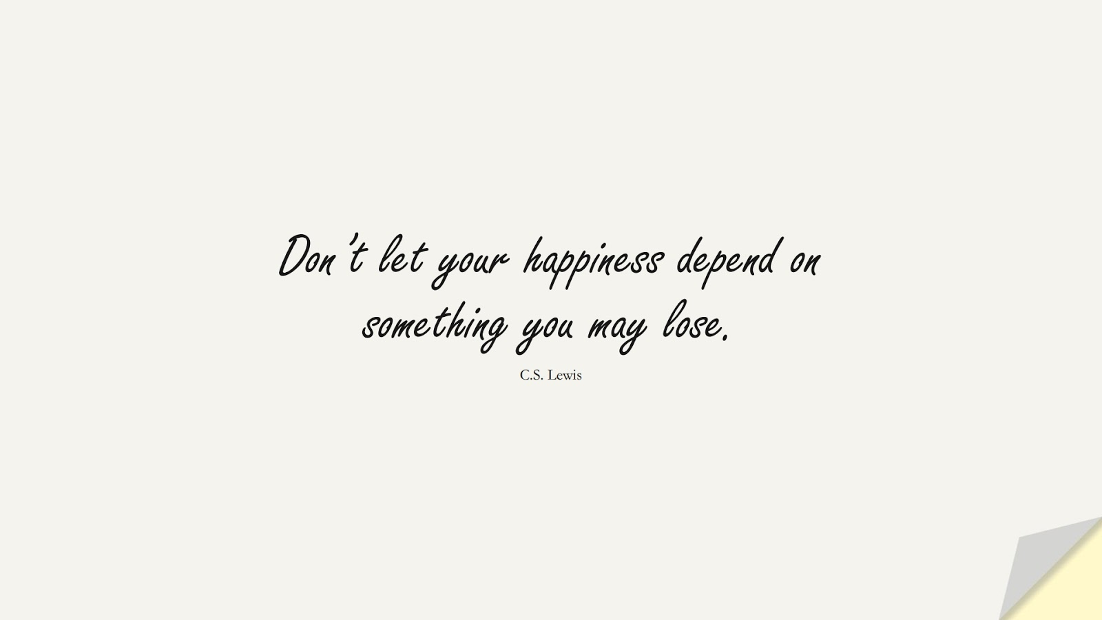Don't let your happiness depend on something you may lose. (C.S. Lewis);  #HappinessQuotes