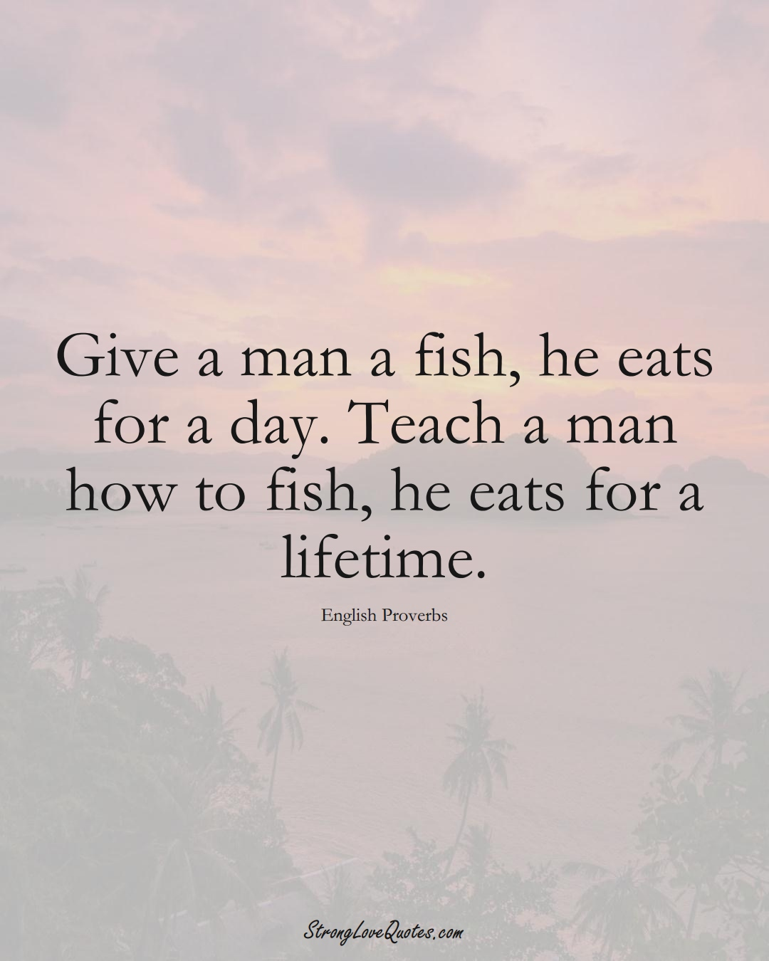 Give a man a fish, he eats for a day. Teach a man how to fish, he eats for a lifetime. (English Sayings);  #EuropeanSayings