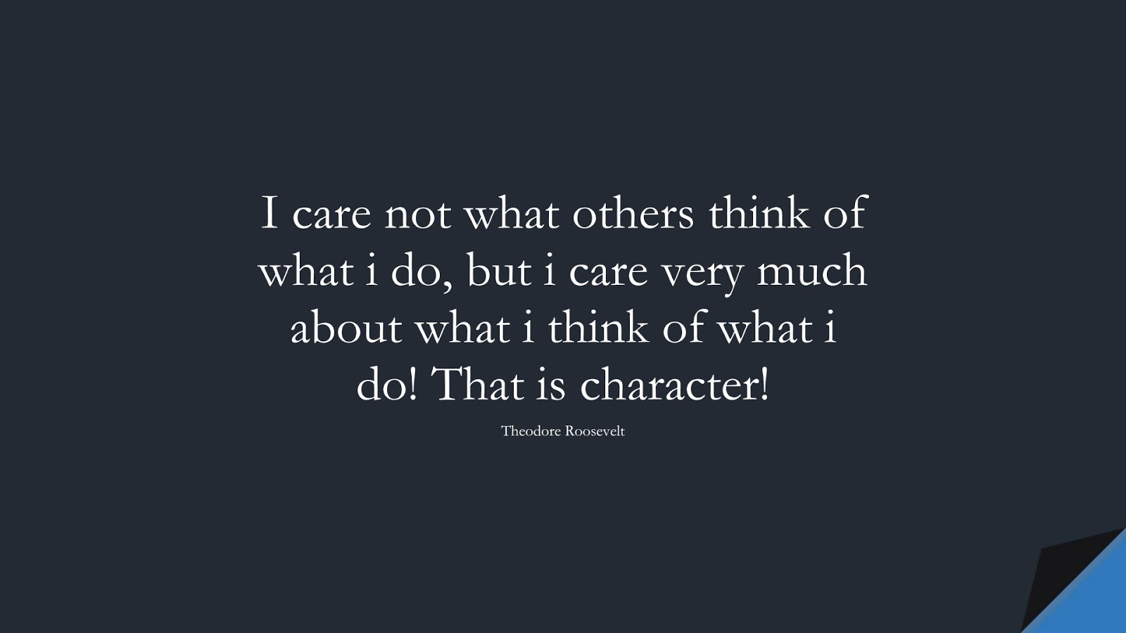 I care not what others think of what i do, but i care very much about what i think of what i do! That is character! (Theodore Roosevelt);  #CharacterQuotes