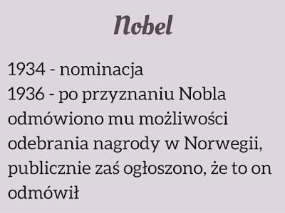 1934 - nominacja  1936 - po przyznaniu Nobla odmówiono mu możliwości odebrania nagrody w Norwegii, publicznie zaś ogłoszono, że to on odmówił