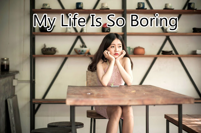 Life is so boring