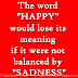 """The word """"HAPPY"""" would lose its meaning if it were not balanced by """"SADNESS""""."""