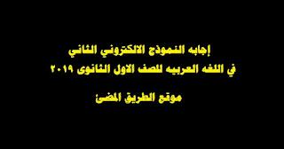 إجابه النموذج الالكتروني الثاني في اللغه العربيه للصف الاول الثانوى 2019