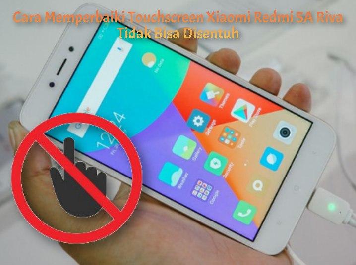 Cara Memperbaiki Touchscreen Xiaomi Redmi 5A Riva Tidak Bisa Disentuh