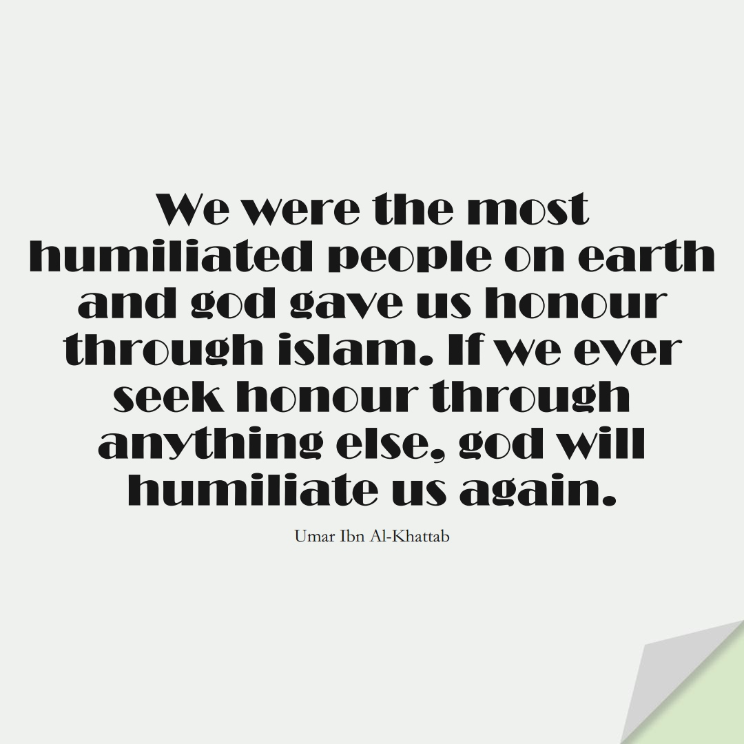 We were the most humiliated people on earth and god gave us honour through islam. If we ever seek honour through anything else, god will humiliate us again. (Umar Ibn Al-Khattab);  #UmarQuotes