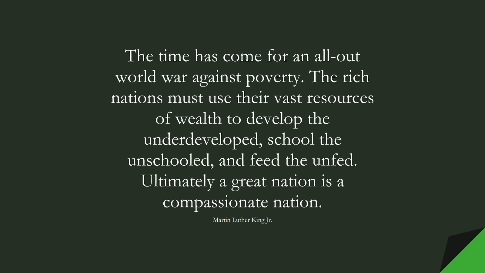 The time has come for an all-out world war against poverty. The rich nations must use their vast resources of wealth to develop the underdeveloped, school the unschooled, and feed the unfed. Ultimately a great nation is a compassionate nation. (Martin Luther King Jr.);  #MartinLutherKingJrQuotes