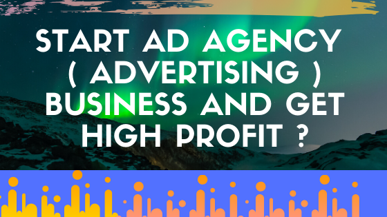 START AD AGENCY ( ADVERTISING ) BUSINESS AND GET HIGH PROFIT ?