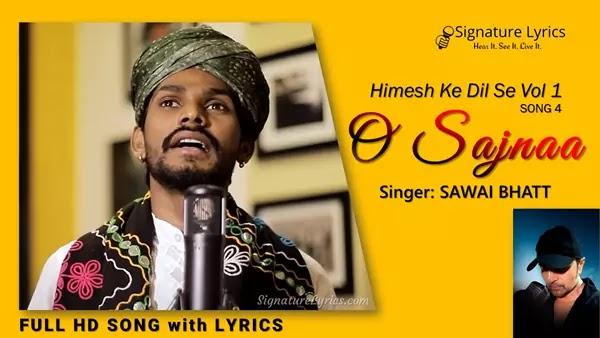O Sajnaa Lyrics - Sawai Bhatt - Himesh Ke Dil Se