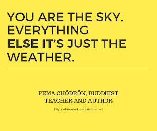 You are the sky. Everything else? it's just the weather. - PEMA CHÖDRÖN, BUDDHIST TEACHER AND AUTHOR