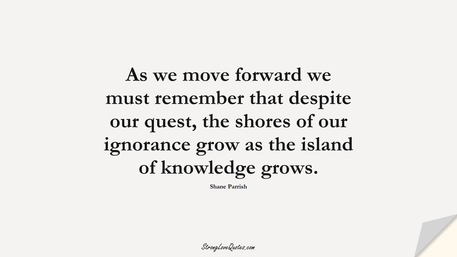 As we move forward we must remember that despite our quest, the shores of our ignorance grow as the island of knowledge grows. (Shane Parrish);  #KnowledgeQuotes