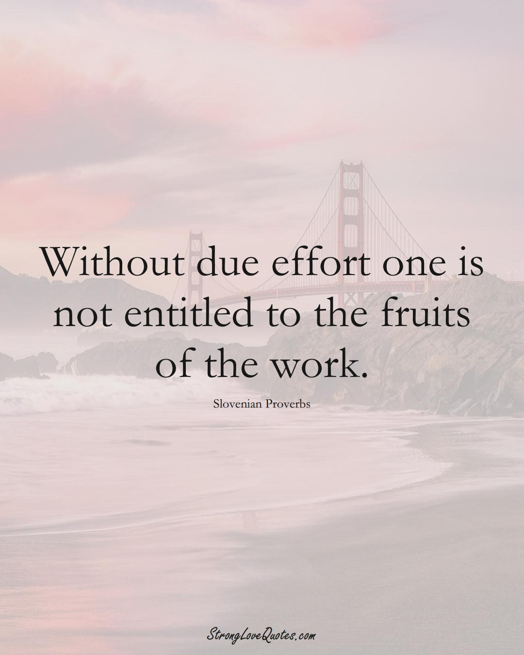 Without due effort one is not entitled to the fruits of the work. (Slovenian Sayings);  #EuropeanSayings