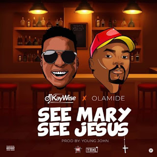 DOWNLOAD MUSIC: DJ KAYWISE FT OLAMIDE – SEE MARY SEE JESUS