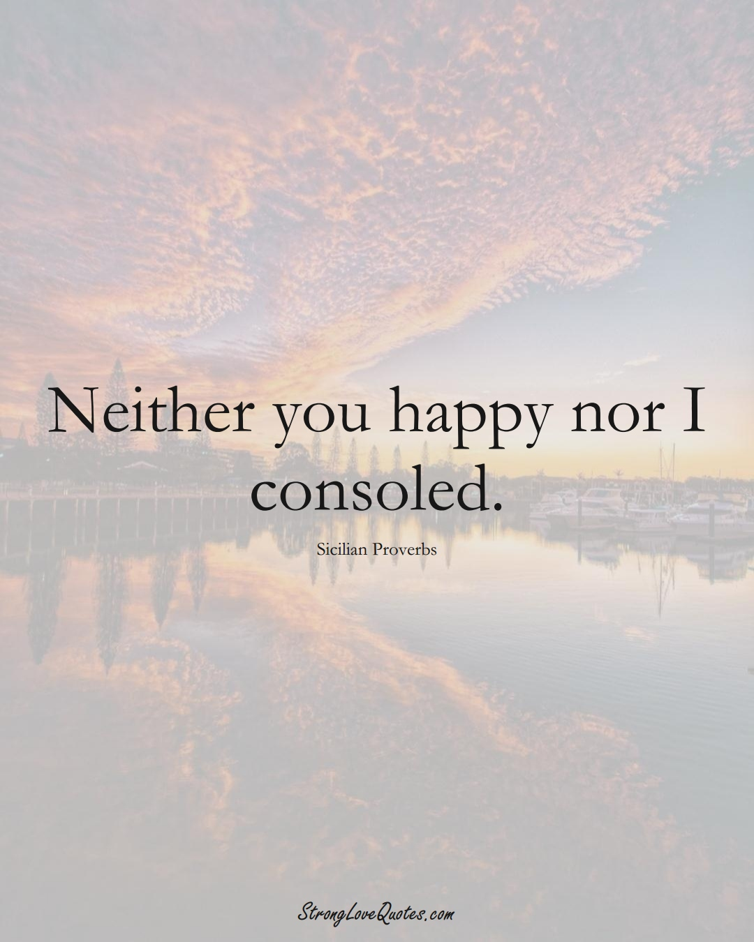 Neither you happy nor I consoled. (Sicilian Sayings);  #EuropeanSayings