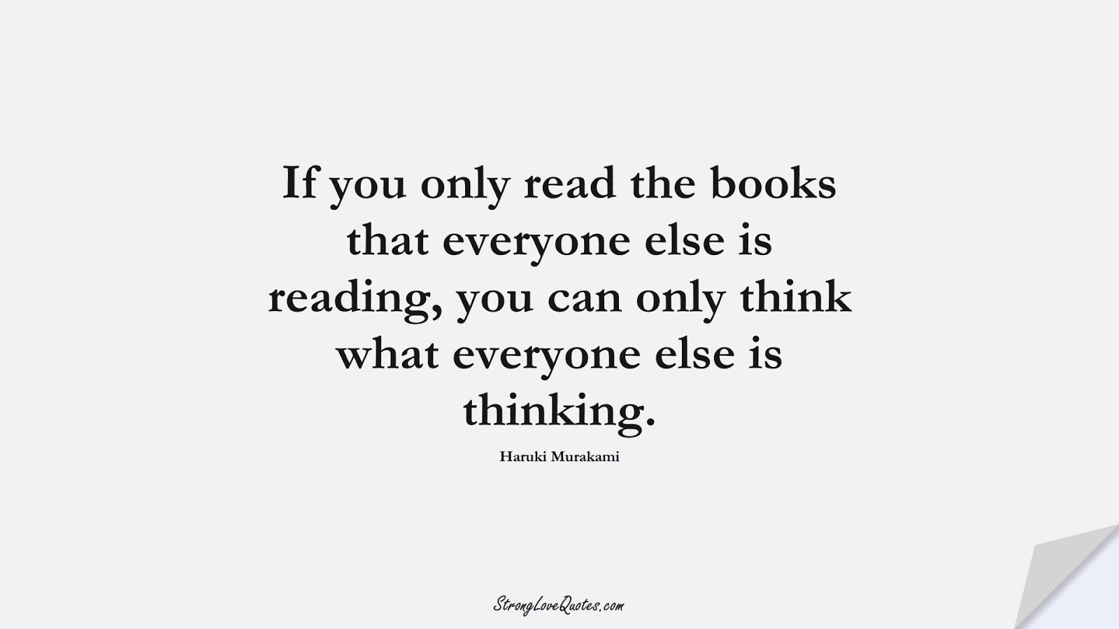 If you only read the books that everyone else is reading, you can only think what everyone else is thinking. (Haruki Murakami);  #EducationQuotes