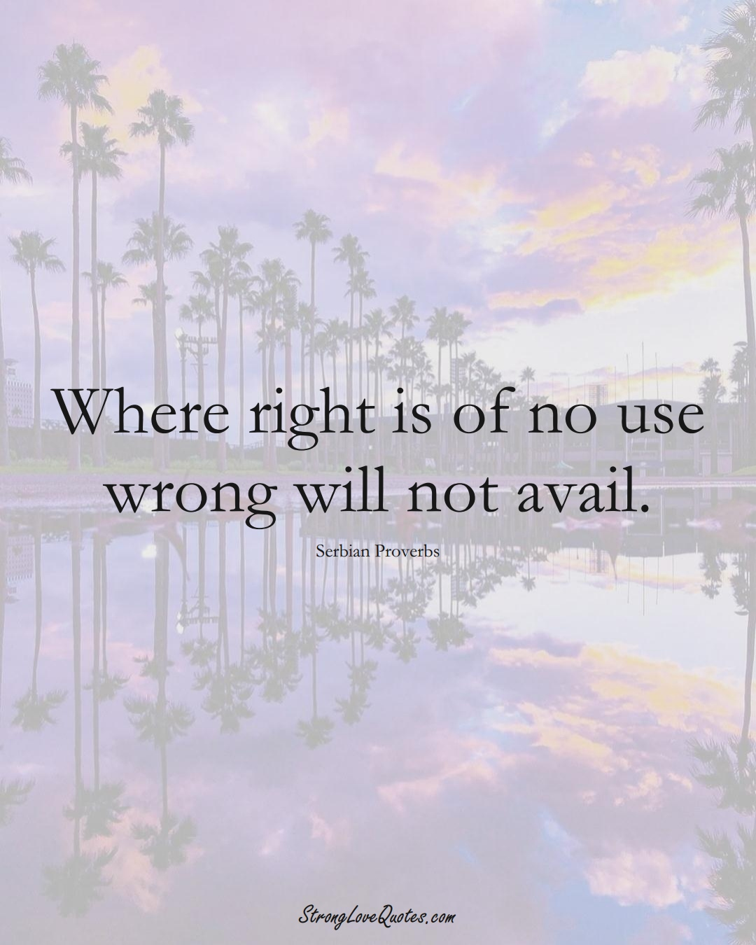 Where right is of no use wrong will not avail. (Serbian Sayings);  #EuropeanSayings