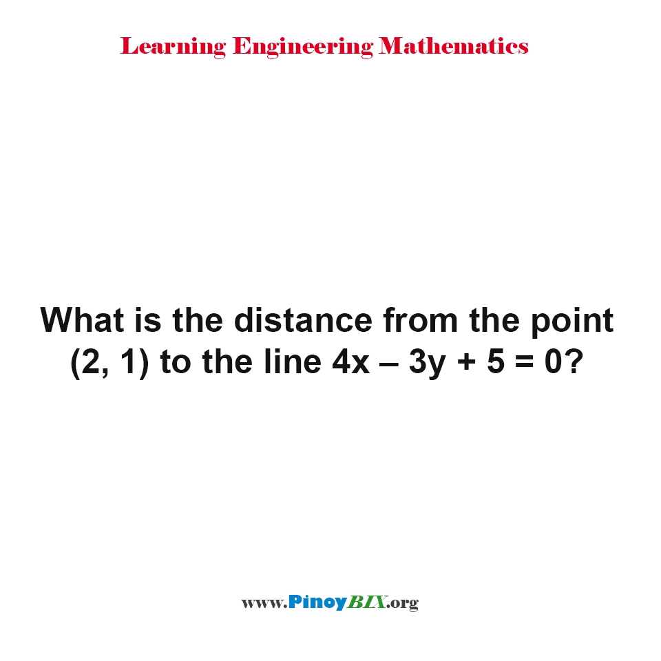 What is the distance from the point (2, 1) to the line 4x – 3y + 5 = 0?