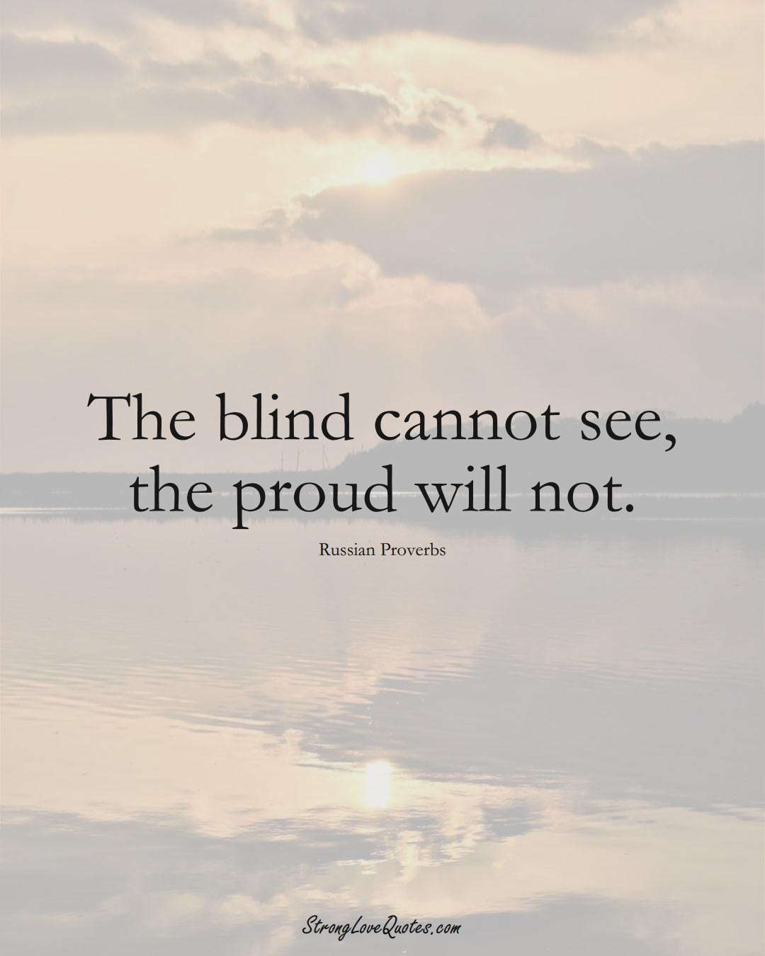 The blind cannot see, the proud will not. (Russian Sayings);  #AsianSayings
