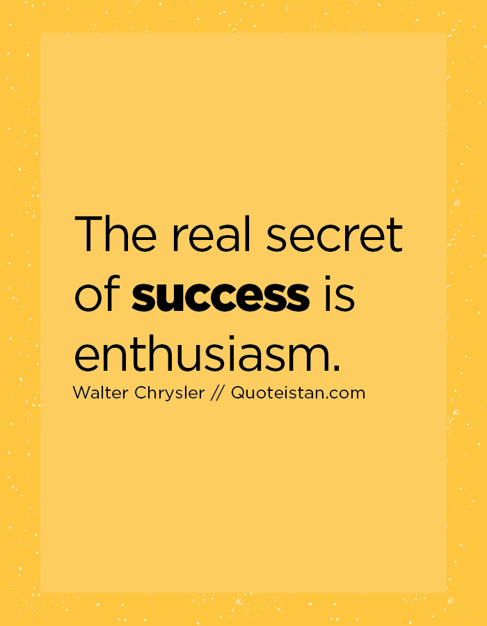 The real secret of success is enthusiasm.