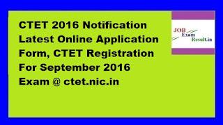 CTET 2016 Notification Latest Online Application Form, CTET Registration For September 2016 Exam @ ctet.nic.in