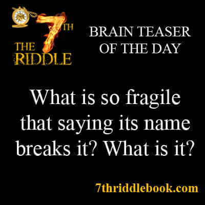What is so Fragile that saying its name breaks it? What is it?
