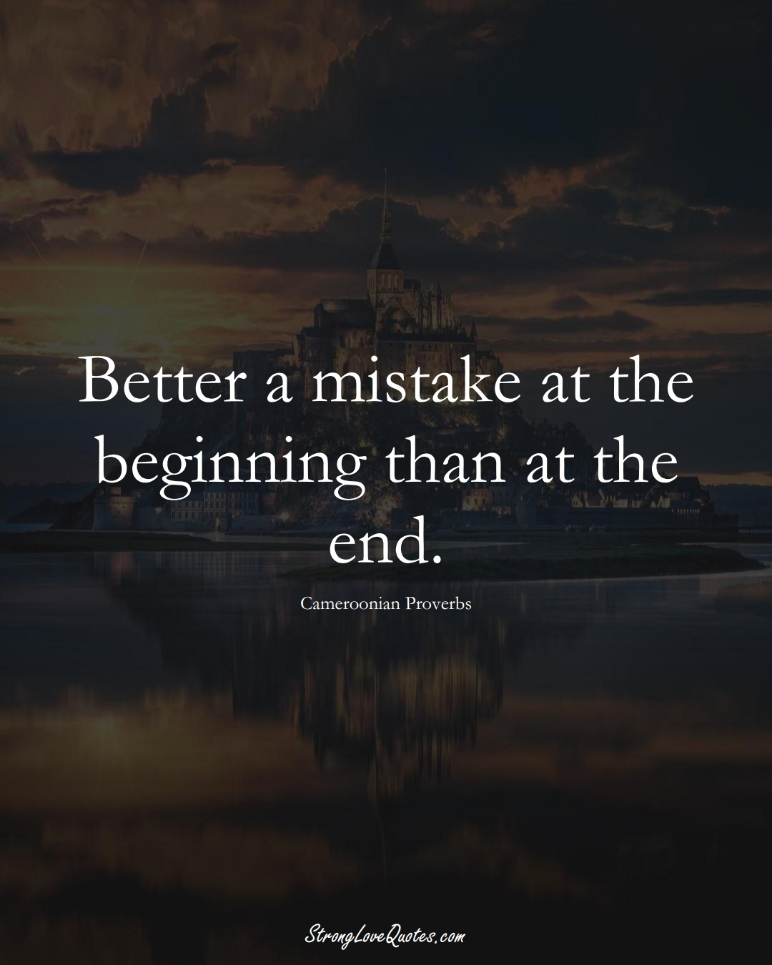 Better a mistake at the beginning than at the end. (Cameroonian Sayings);  #AfricanSayings