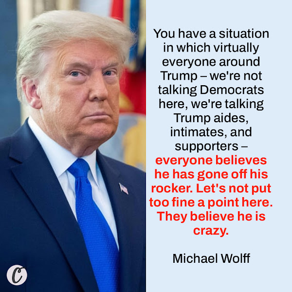 You have a situation in which virtually everyone around Trump – we're not talking Democrats here, we're talking Trump aides, intimates, and supporters – everyone believes he has gone off his rocker. Let's not put too fine a point here. They believe he is crazy. — author and biographer Michael Wolff
