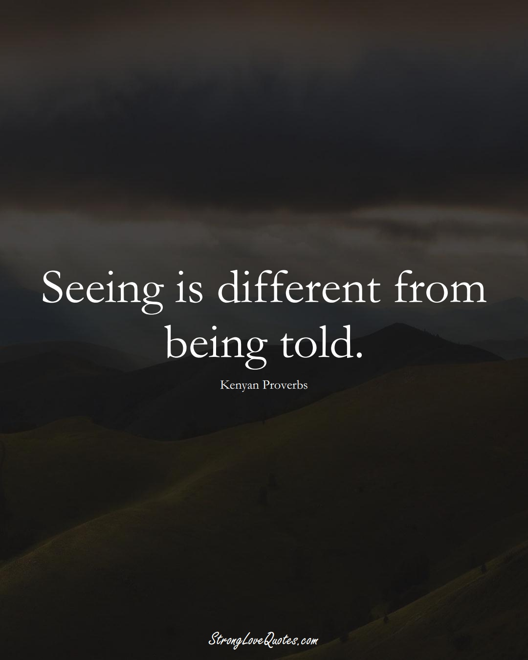 Seeing is different from being told. (Kenyan Sayings);  #AfricanSayings