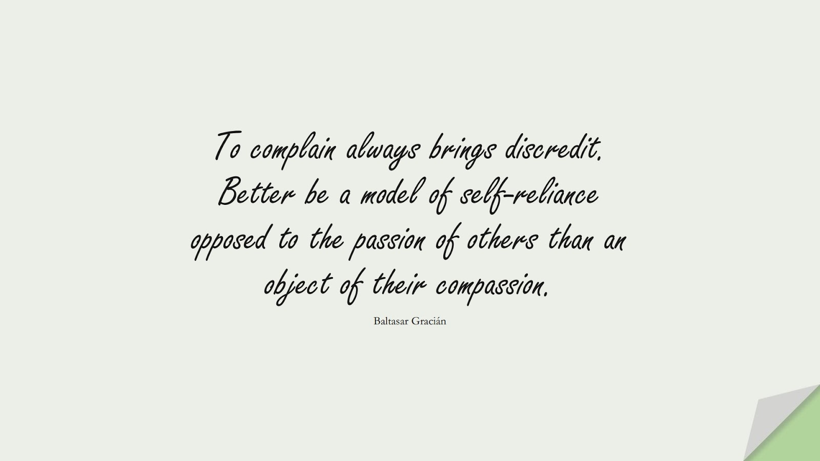To complain always brings discredit. Better be a model of self-reliance opposed to the passion of others than an object of their compassion. (Baltasar Gracián);  #BeingStrongQuotes