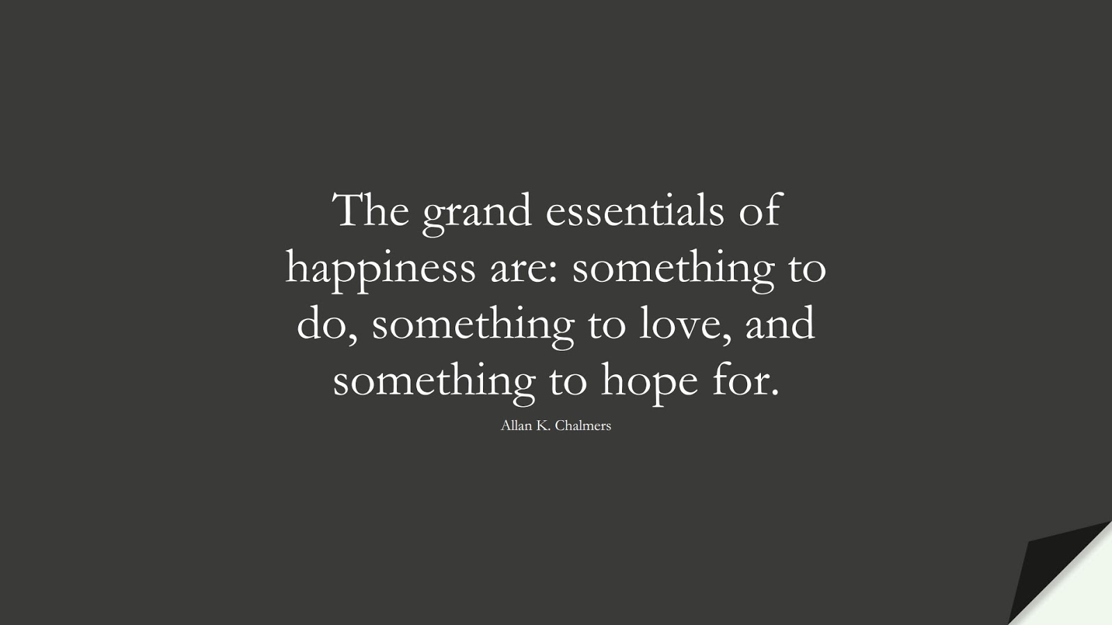 The grand essentials of happiness are: something to do, something to love, and something to hope for. (Allan K. Chalmers);  #LoveQuotes