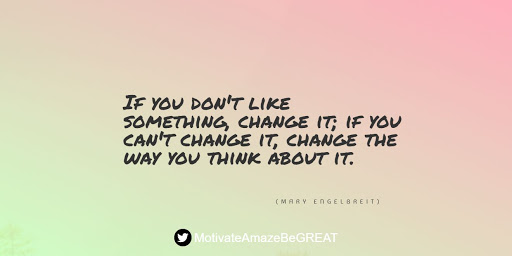 """Positive Mindset Quotes And Motivational Words For Bad Times: """"If you don't like something, change it; if you can't change it, change the way you think about it."""" - Mary Engelbreit"""