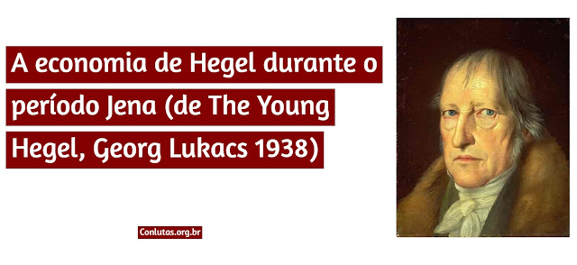 3.5 A economia de Hegel durante o período Jena (de The Young Hegel, Georg Lukacs 1938)