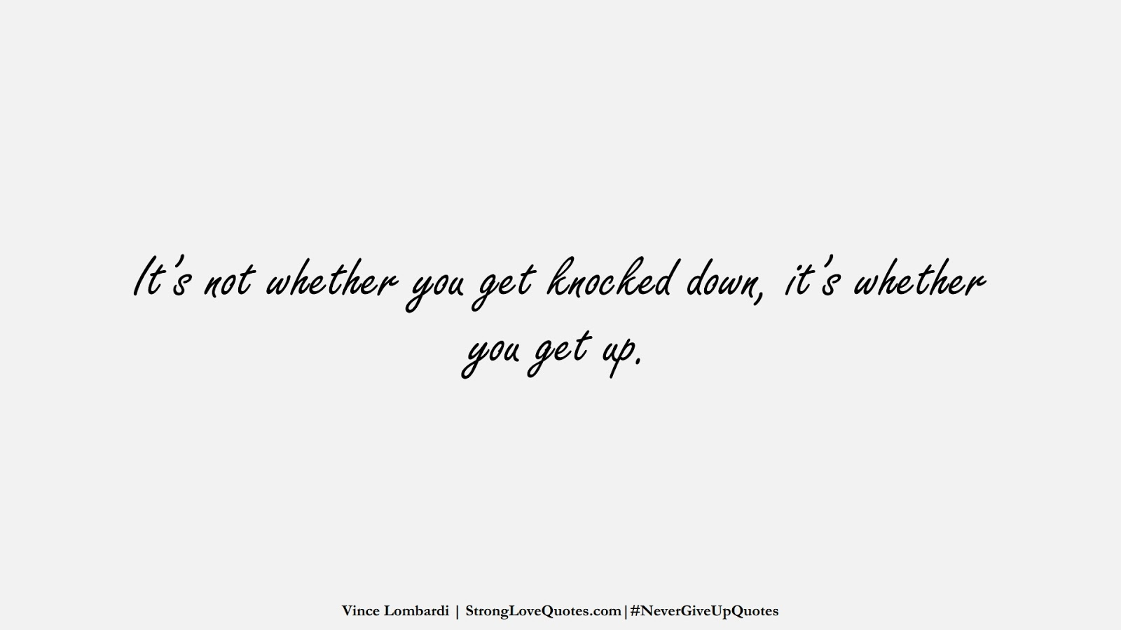 It's not whether you get knocked down, it's whether you get up. (Vince Lombardi);  #NeverGiveUpQuotes