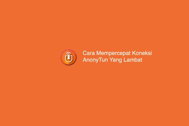 Cara Mempercepat Koneksi AnonyTun Yang Lambat