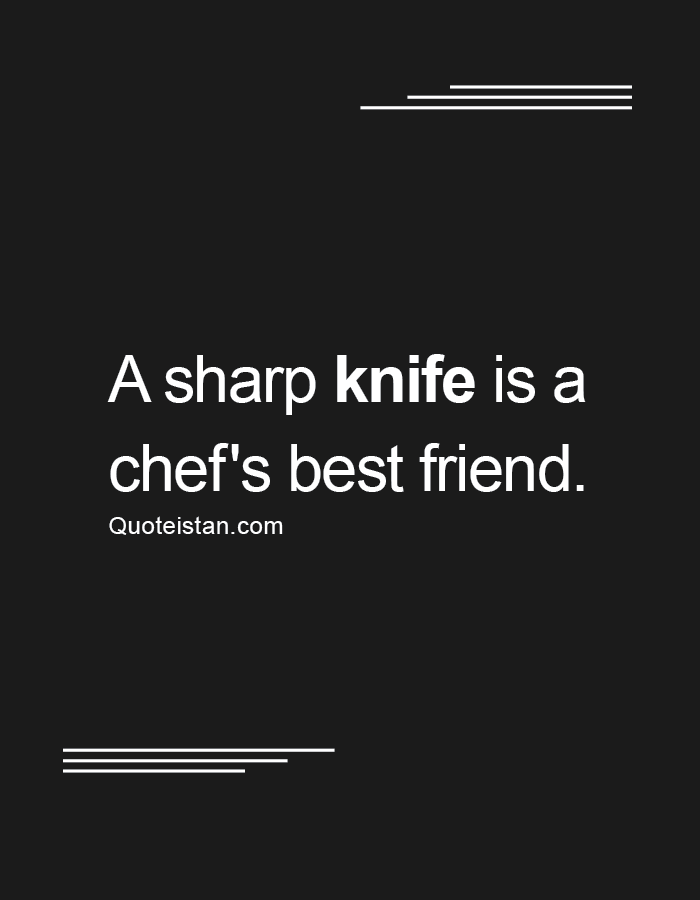 A sharp knife is a chef's best friend.