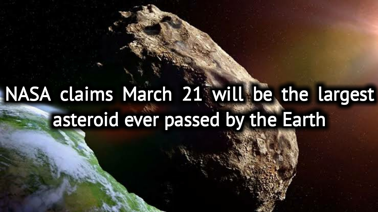 NASA claims March 21 will be the largest asteroid ever passed by the Earth
