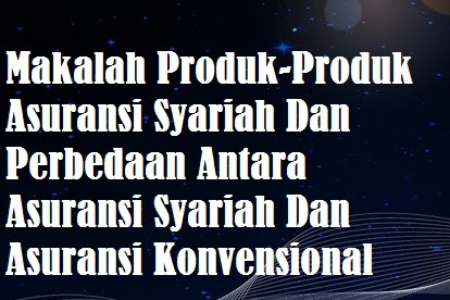 Makalah Produk-Produk Asuransi Syariah Dan Perbedaan Antara Asuransi Syariah Dan Asuransi Konvensional