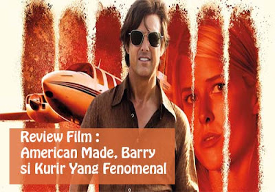 Review Film : American Made, Barry Seal si Kurir Yang Fenomenal