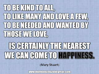 "33 Happiness Quotes To Inspire Your Day: ""To be kind to all, to like many and love a few, to be needed and wanted by those we love, is certainly the nearest we can come to happiness."" - Mary Stuart"