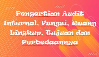 Pengertian Audit Internal, Fungsi, Ruang Lingkup, Tujuan dan Perbedaannya